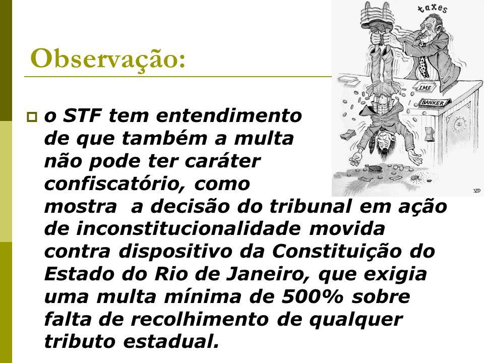  o STF tem entendimento de que também a multa não pode ter caráter confiscatório, como mostra a decisão do tribunal em ação de inconstitucionalidade