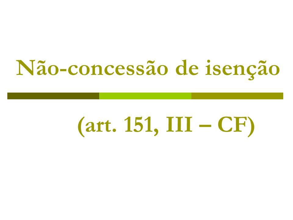 Não-concessão de isenção (art. 151, III – CF)
