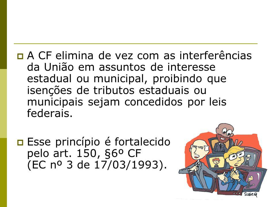  A CF elimina de vez com as interferências da União em assuntos de interesse estadual ou municipal, proibindo que isenções de tributos estaduais ou m