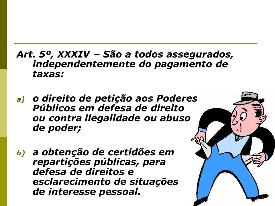 Art. 5º, XXXIV – São a todos assegurados, independentemente do pagamento de taxas: a) o direito de petição aos Poderes Públicos em defesa de direito o
