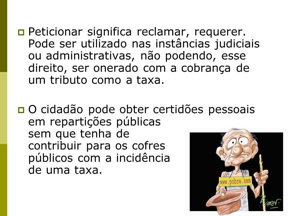  Peticionar significa reclamar, requerer. Pode ser utilizado nas instâncias judiciais ou administrativas, não podendo, esse direito, ser onerado com