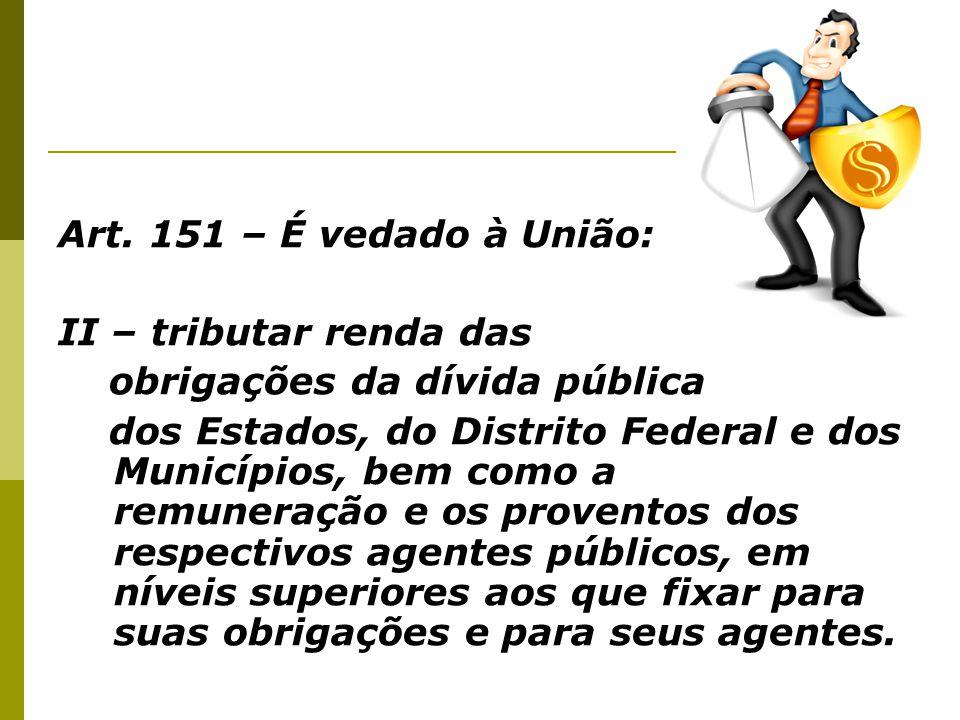 Art. 151 – É vedado à União: II – tributar renda das obrigações da dívida pública dos Estados, do Distrito Federal e dos Municípios, bem como a remune
