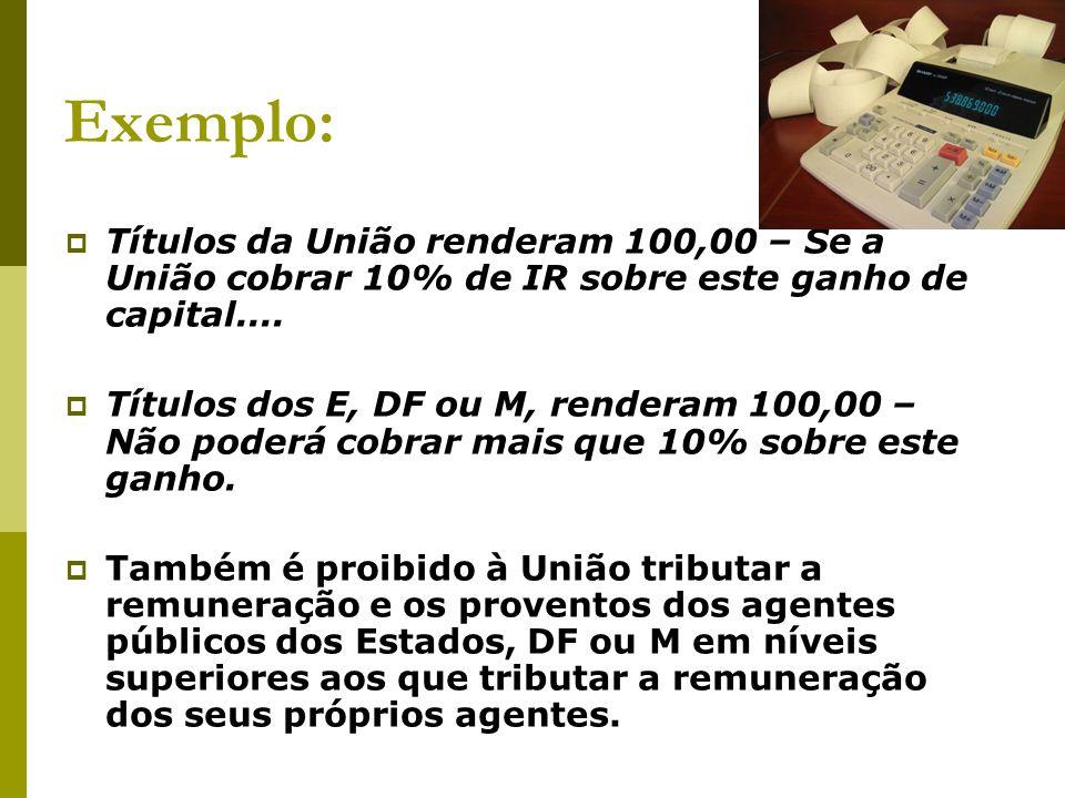 Exemplo:  Títulos da União renderam 100,00 – Se a União cobrar 10% de IR sobre este ganho de capital....  Títulos dos E, DF ou M, renderam 100,00 –