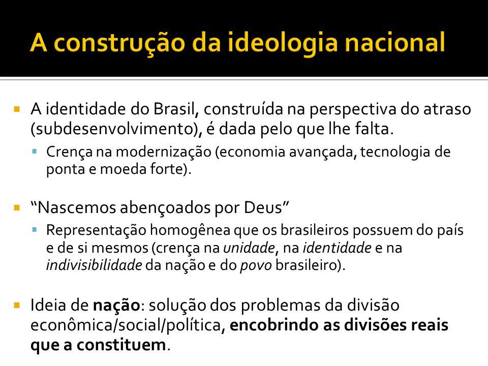  A identidade do Brasil, construída na perspectiva do atraso (subdesenvolvimento), é dada pelo que lhe falta.  Crença na modernização (economia avan