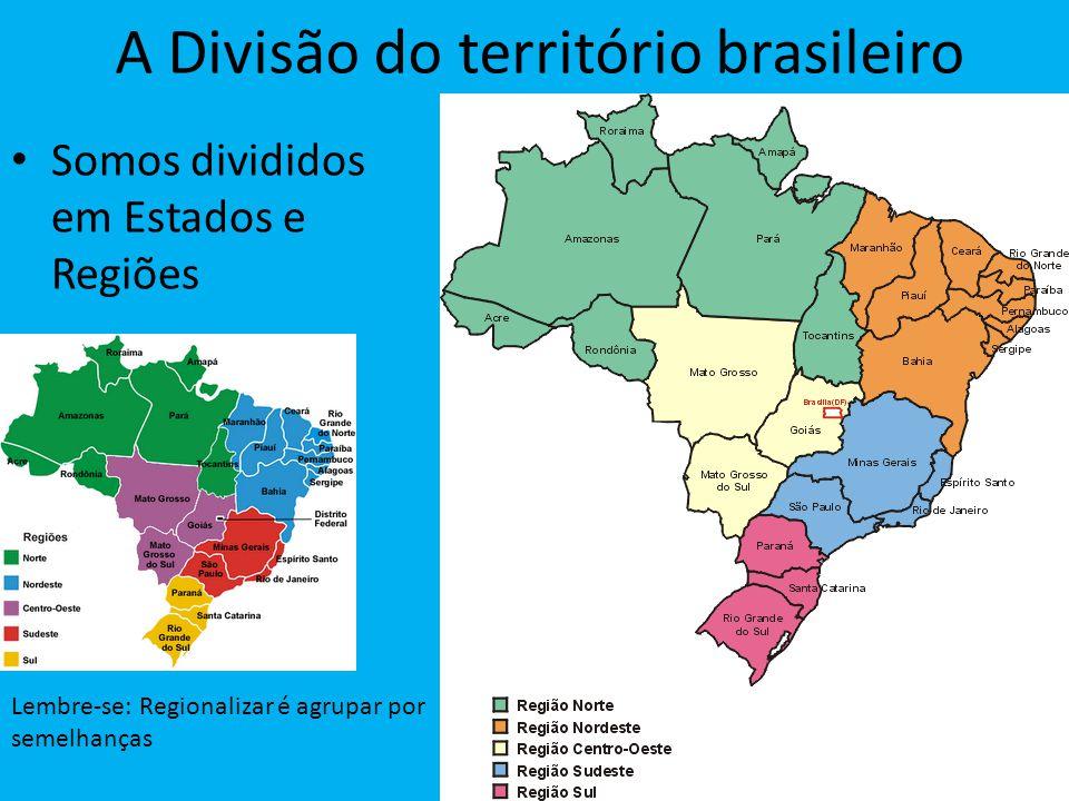 A Divisão do território brasileiro Somos divididos em Estados e Regiões Lembre-se: Regionalizar é agrupar por semelhanças
