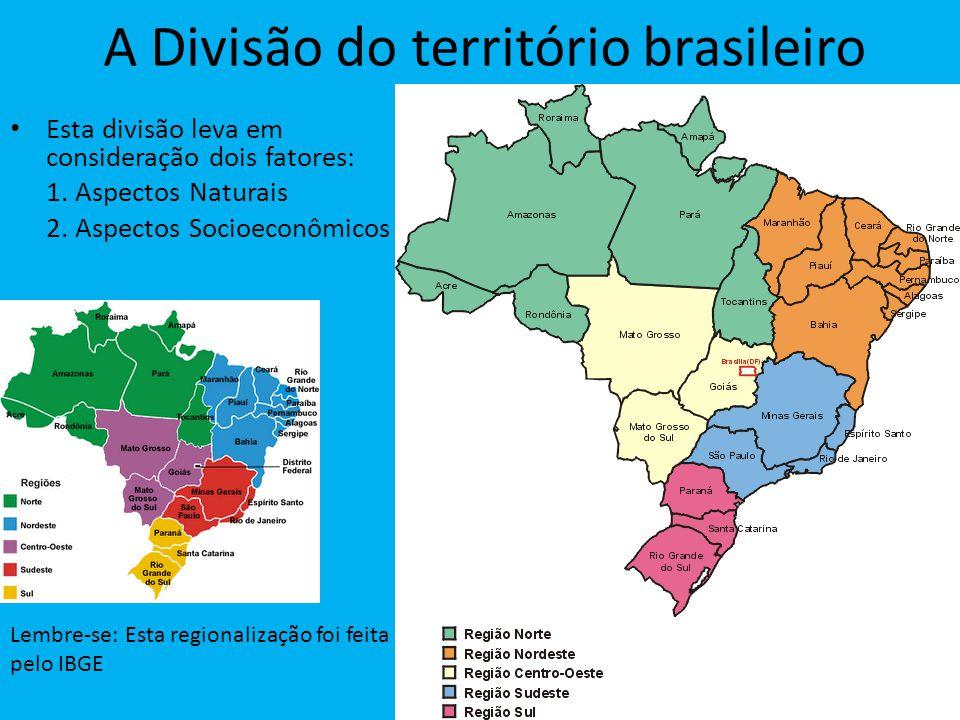 A Divisão do território brasileiro Esta divisão leva em consideração dois fatores: 1. Aspectos Naturais 2. Aspectos Socioeconômicos Lembre-se: Esta re