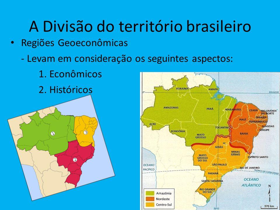 A Divisão do território brasileiro Regiões Geoeconômicas - Levam em consideração os seguintes aspectos: 1. Econômicos 2. Históricos
