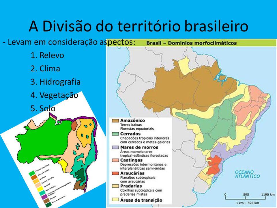 A Divisão do território brasileiro - Levam em consideração aspectos: 1. Relevo 2. Clima 3. Hidrografia 4. Vegetação 5. Solo