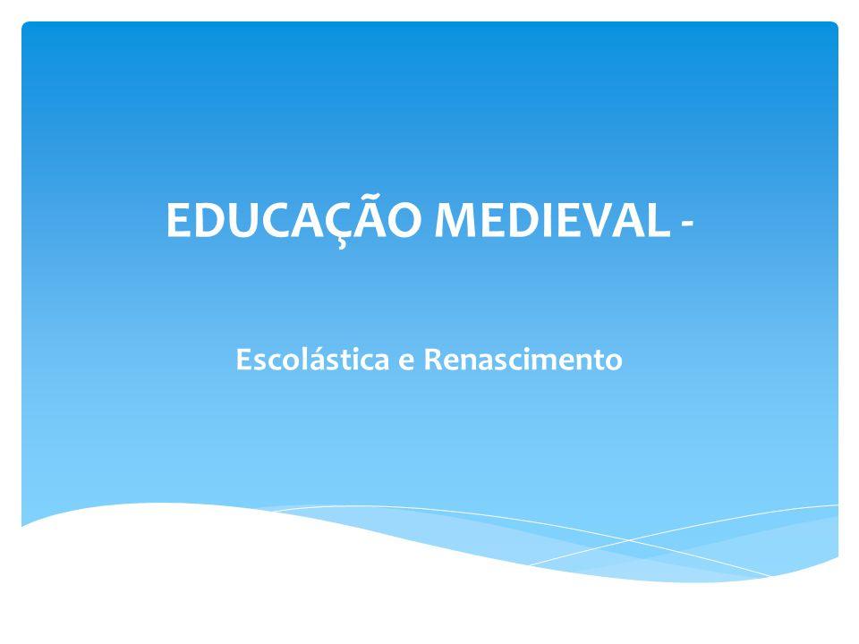 EDUCAÇÃO MEDIEVAL - Escolástica e Renascimento