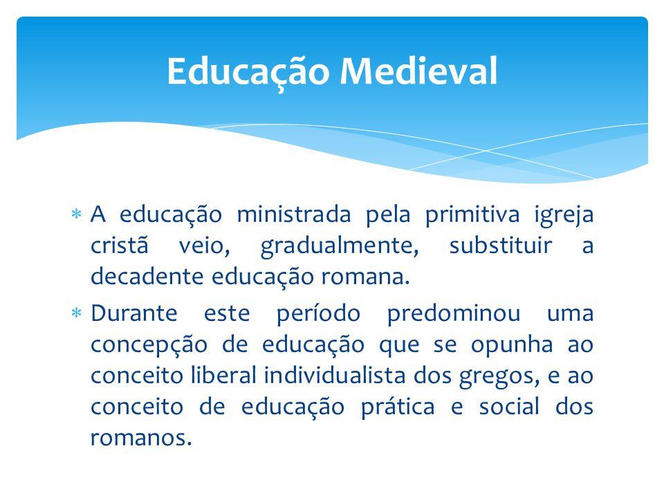 A educação ministrada pela primitiva igreja cristã veio, gradualmente, substituir a decadente educação romana.  Durante este período predominou uma