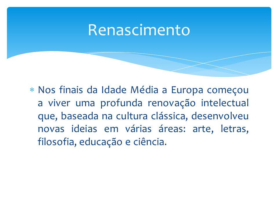  Nos finais da Idade Média a Europa começou a viver uma profunda renovação intelectual que, baseada na cultura clássica, desenvolveu novas ideias em