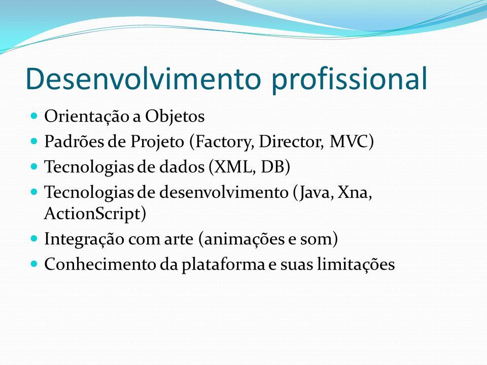 Desenvolvimento profissional Orientação a Objetos Padrões de Projeto (Factory, Director, MVC) Tecnologias de dados (XML, DB) Tecnologias de desenvolvimento (Java, Xna, ActionScript) Integração com arte (animações e som) Conhecimento da plataforma e suas limitações