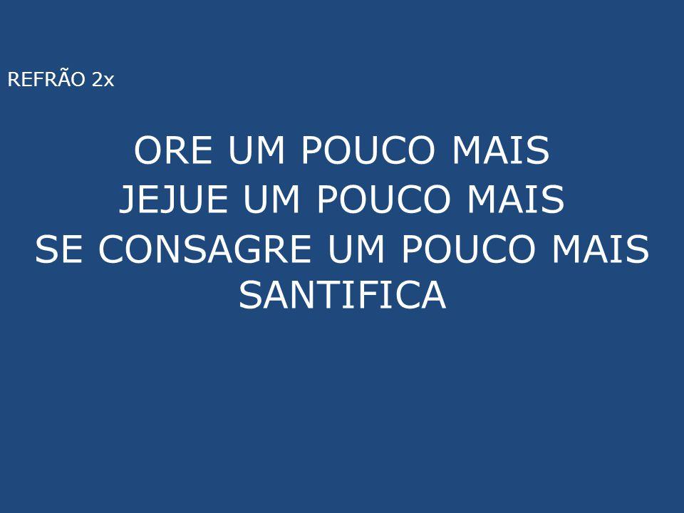 REFRÃO 2x ORE UM POUCO MAIS JEJUE UM POUCO MAIS SE CONSAGRE UM POUCO MAIS SANTIFICA