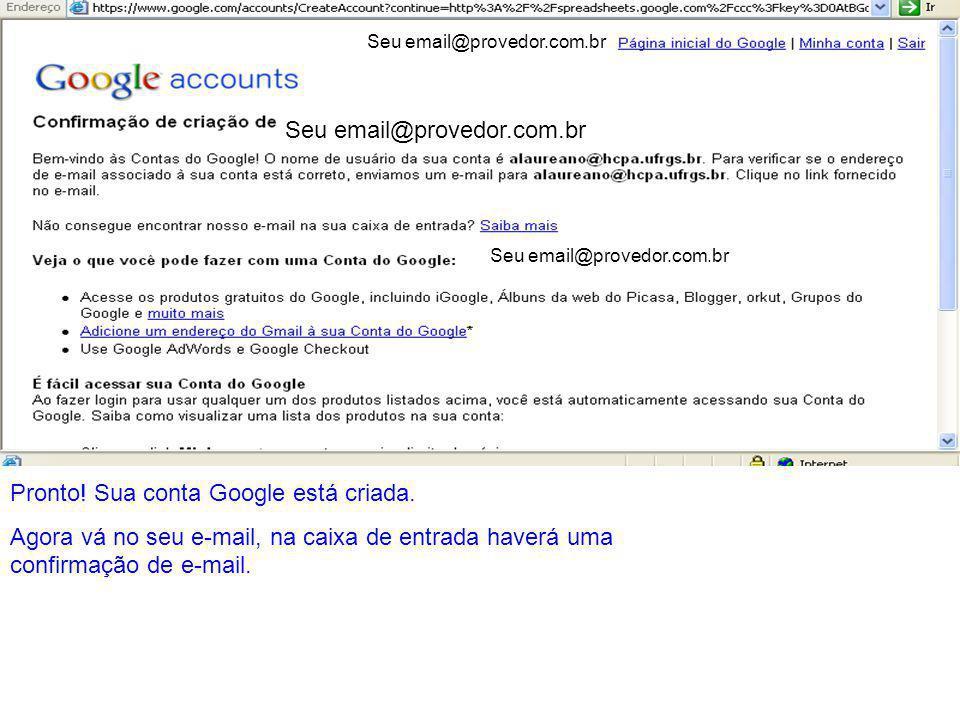 Seu email@provedor.com.br Pronto! Sua conta Google está criada. Agora vá no seu e-mail, na caixa de entrada haverá uma confirmação de e-mail. Seu emai