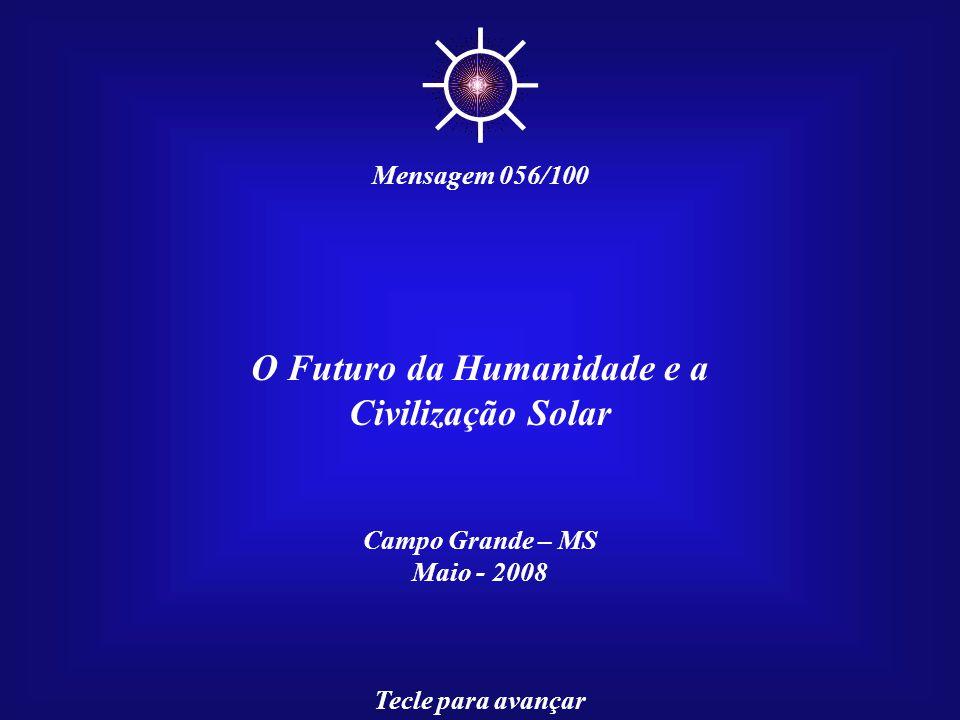O Futuro da Humanidade e a Civilização Solar Campo Grande – MS Maio - 2008 Tecle para avançar ☼ Mensagem 056/100