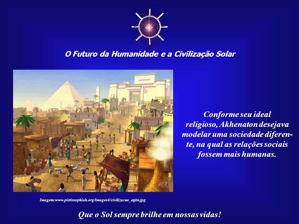 ☼ O Futuro da Humanidade e a Civilização Solar Que o Sol sempre brilhe em nossas vidas! Akhenaton ensinava sua doutrina para aqueles que têm olhos par