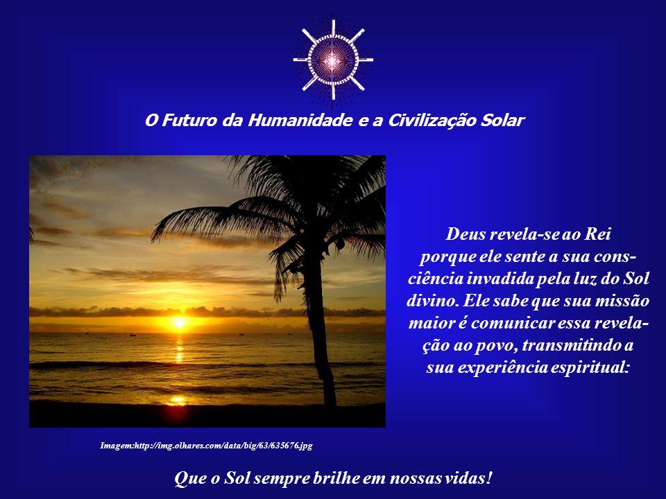 ☼ O Futuro da Humanidade e a Civilização Solar Que o Sol sempre brilhe em nossas vidas! O Rei desconsiderava a condição social por nascimento ou por c