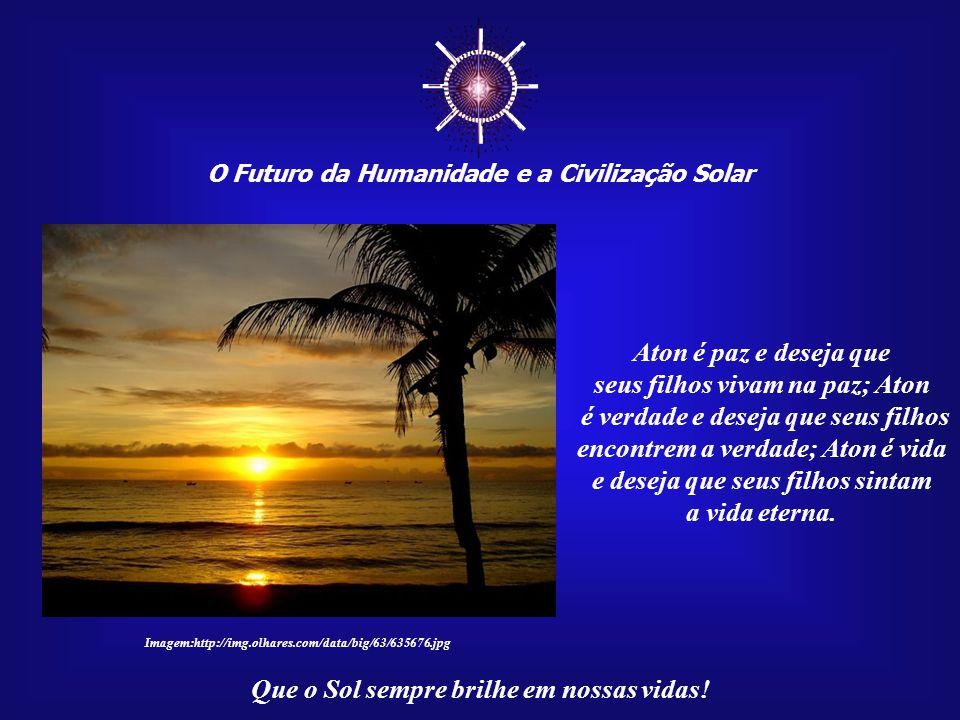 ☼ O Futuro da Humanidade e a Civilização Solar Que o Sol sempre brilhe em nossas vidas! Aton é alegria e deseja que seus filhos sejam alegres; Aton é