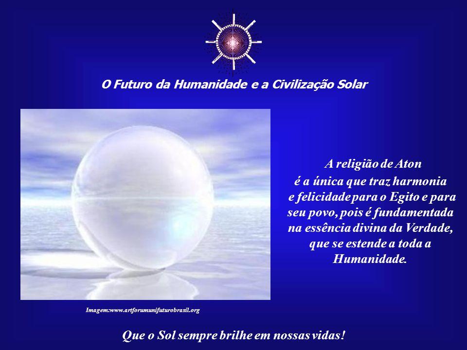 ☼ O Futuro da Humanidade e a Civilização Solar Que o Sol sempre brilhe em nossas vidas! Aton é paz e deseja que seus filhos vivam na paz; Aton é verda