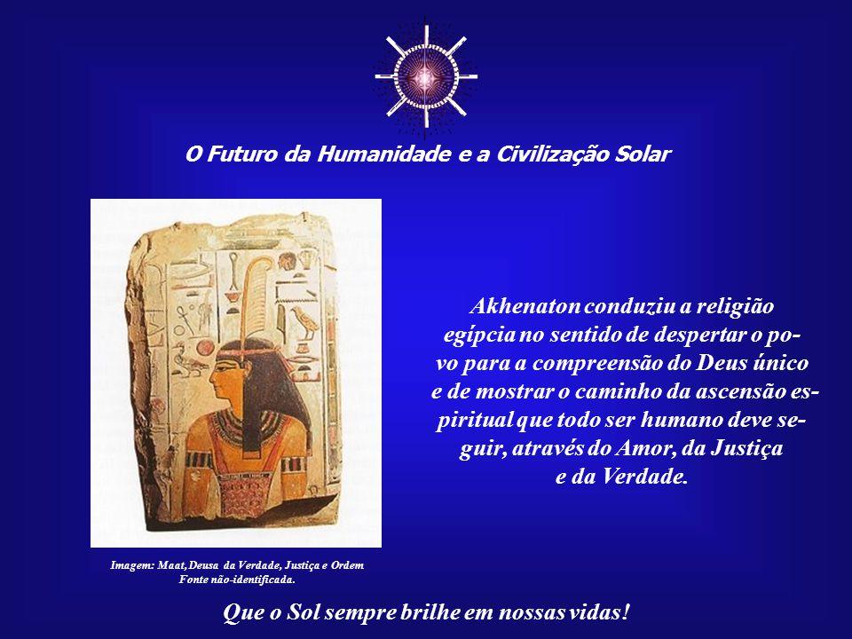 ☼ O Futuro da Humanidade e a Civilização Solar Que o Sol sempre brilhe em nossas vidas! A religião de Aton é a única que traz harmonia e felicidade pa