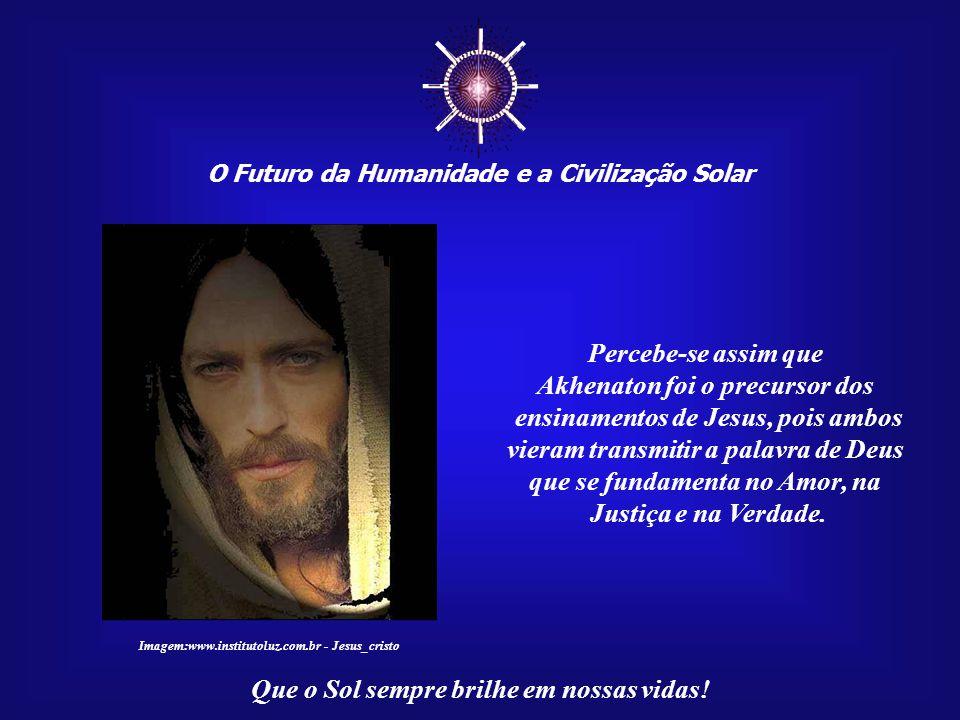 ☼ O Futuro da Humanidade e a Civilização Solar Que o Sol sempre brilhe em nossas vidas! Séculos mais tarde, Jesus veio concretizar esta missão, ensina