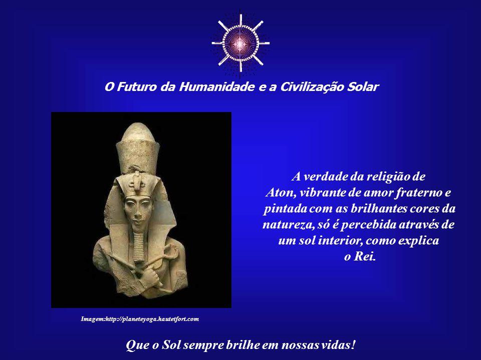 ☼ O Futuro da Humanidade e a Civilização Solar Que o Sol sempre brilhe em nossas vidas! Akhenaton ensinava a seu povo que somente quem vive em Verdade