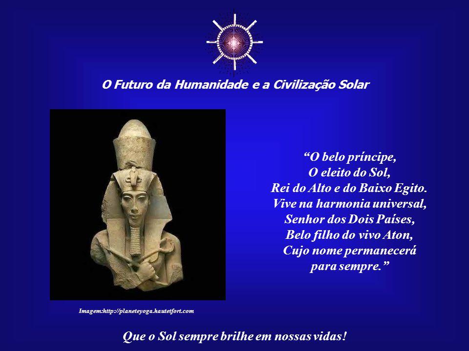 ☼ O Futuro da Humanidade e a Civilização Solar Que o Sol sempre brilhe em nossas vidas! Akhenaton foi o Faraó do Amor e muito trabalhou no sentido de