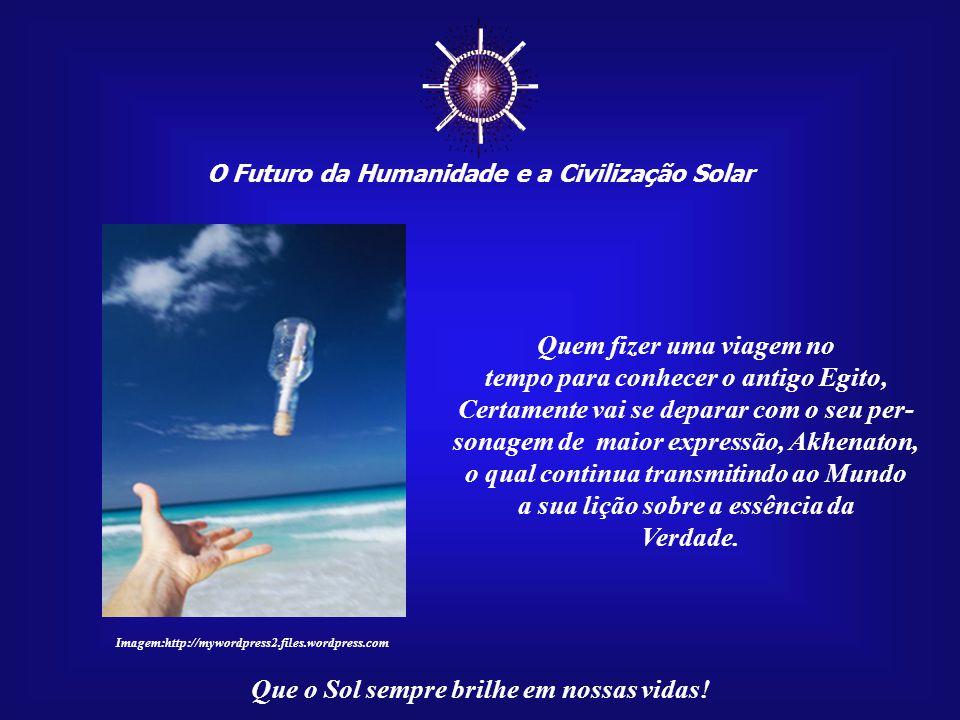 ☼ O Futuro da Humanidade e a Civilização Solar Que o Sol sempre brilhe em nossas vidas! A sua mensagem ocorreu no passado, mas permanece atual para o