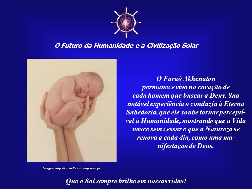 ☼ O Futuro da Humanidade e a Civilização Solar Que o Sol sempre brilhe em nossas vidas! Christian Jacq refere a atuali- dade da mensagem de Akhenaton,