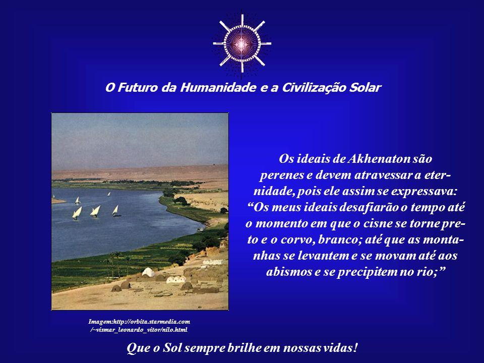 ☼ O Futuro da Humanidade e a Civilização Solar Que o Sol sempre brilhe em nossas vidas! O Faraó Akhenaton permanece vivo no coração de cada homem que