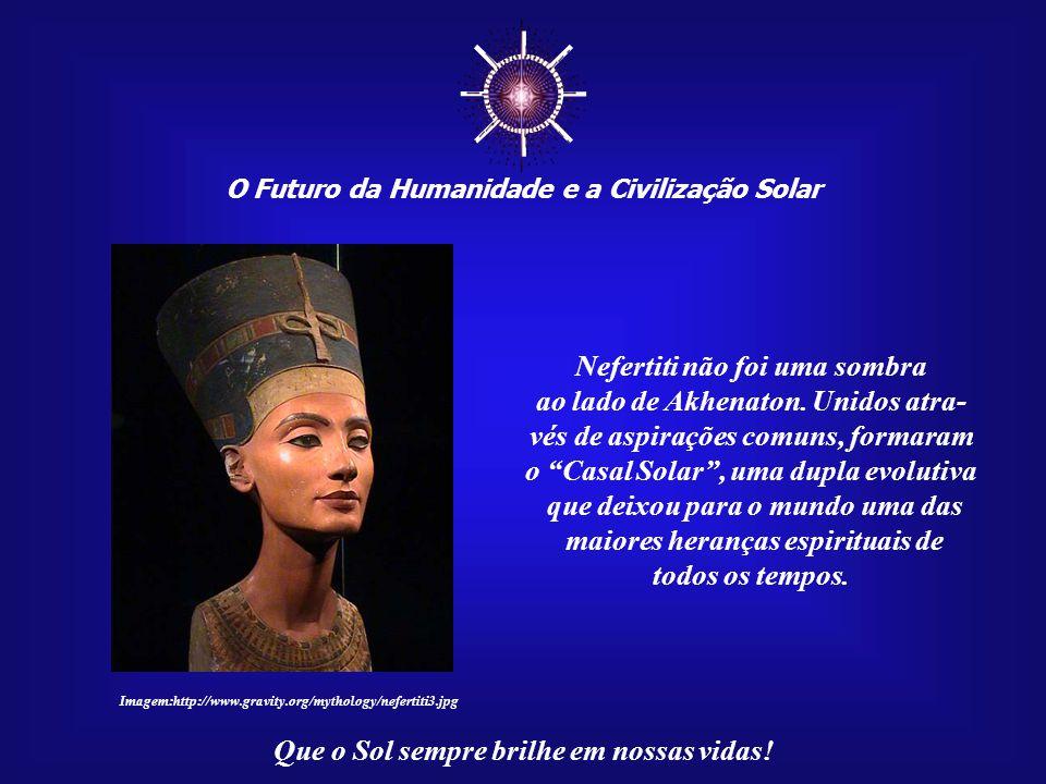 ☼ O Futuro da Humanidade e a Civilização Solar Que o Sol sempre brilhe em nossas vidas! Imagem:http://www.gravity.org/mythology/nefertiti3.jpg Para en