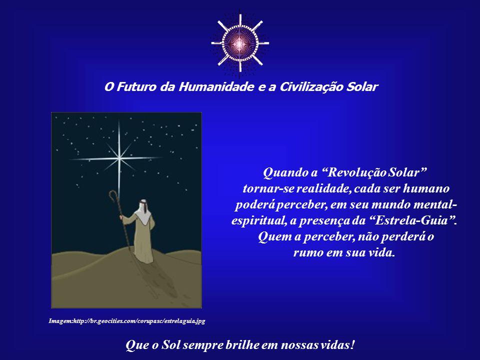 """☼ O Futuro da Humanidade e a Civilização Solar Que o Sol sempre brilhe em nossas vidas! """"...daqueles que descobrirem que a verdadeira Fonte da Vida, f"""