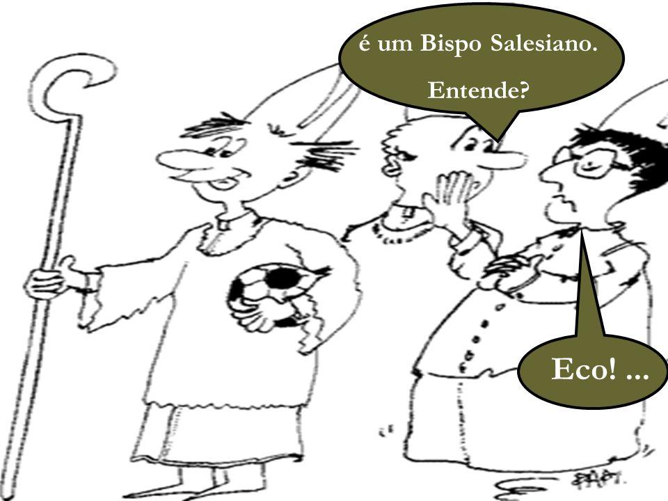 14 é um Bispo Salesiano. Entende? Eco!...