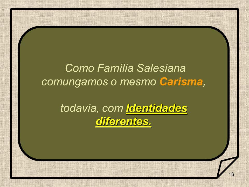 16 Como Família Salesiana comungamos o mesmo Carisma, Identidades diferentes. todavia, com Identidades diferentes.