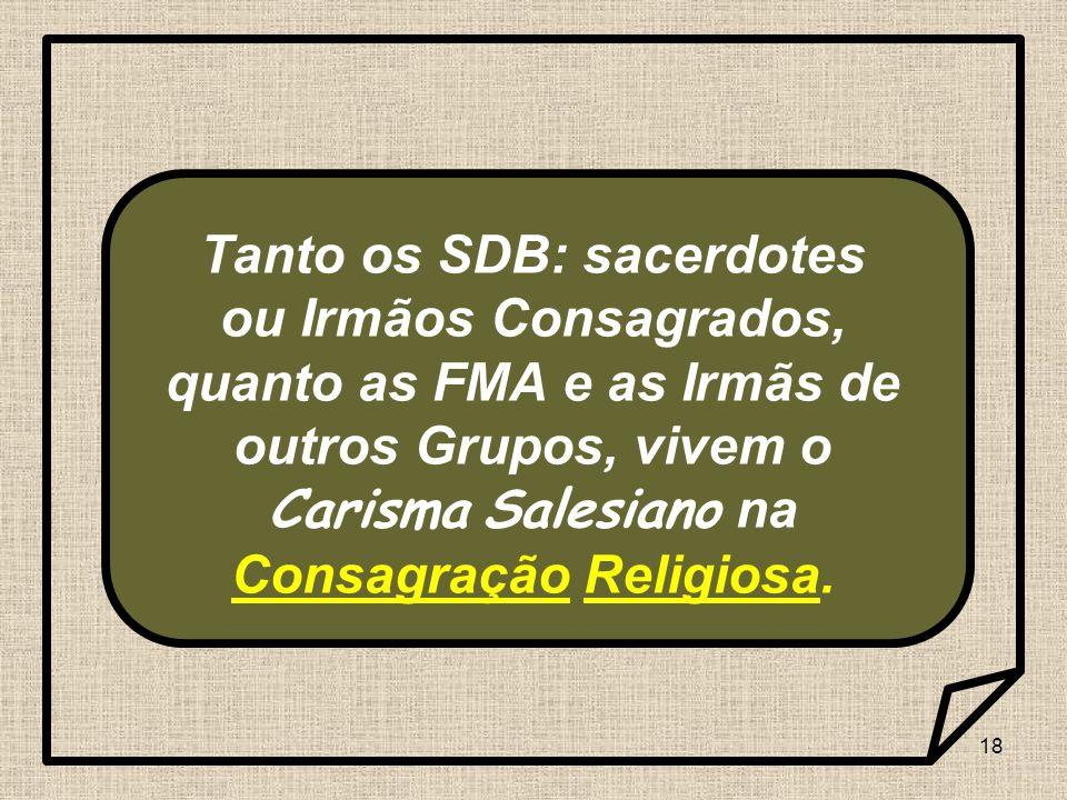 18 Tanto os SDB: sacerdotes ou Irmãos Consagrados, quanto as FMA e as Irmãs de outros Grupos, vivem o Carisma Salesiano na Consagração Religiosa.