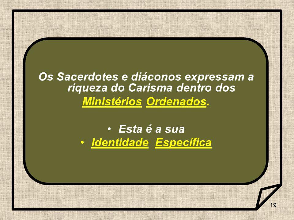19 Os Sacerdotes e diáconos expressam a riqueza do Carisma dentro dos Ministérios Ordenados. Esta é a sua Identidade Específica