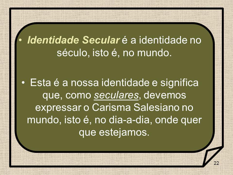 22 Identidade Secular é a identidade no século, isto é, no mundo. Esta é a nossa identidade e significa que, como seculares, devemos expressar o Caris