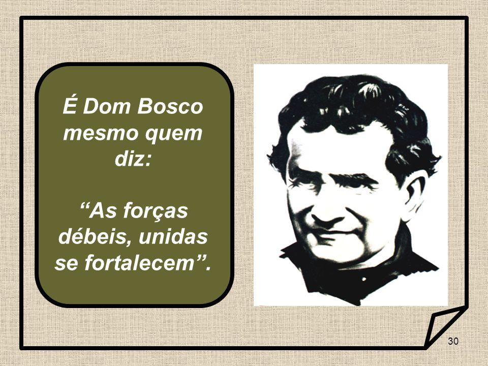 """30 É Dom Bosco mesmo quem diz: """"As forças débeis, unidas se fortalecem""""."""