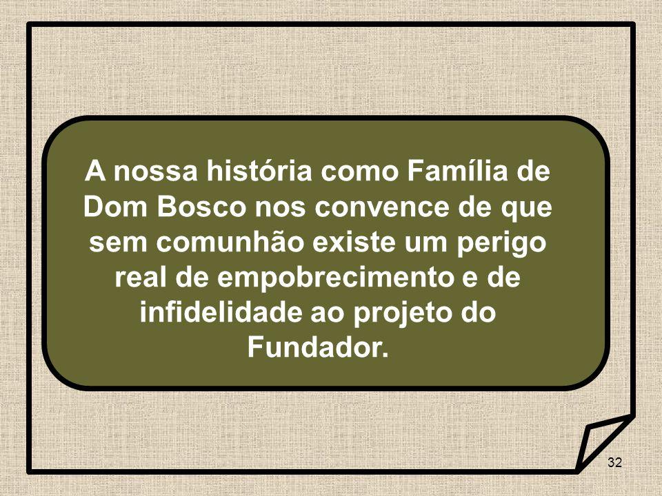 32 A nossa história como Família de Dom Bosco nos convence de que sem comunhão existe um perigo real de empobrecimento e de infidelidade ao projeto do