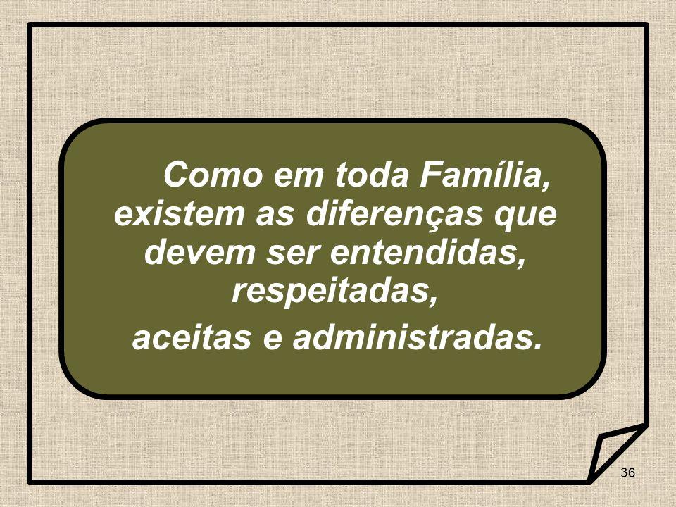 36 Como em toda Família, existem as diferenças que devem ser entendidas, respeitadas, aceitas e administradas.