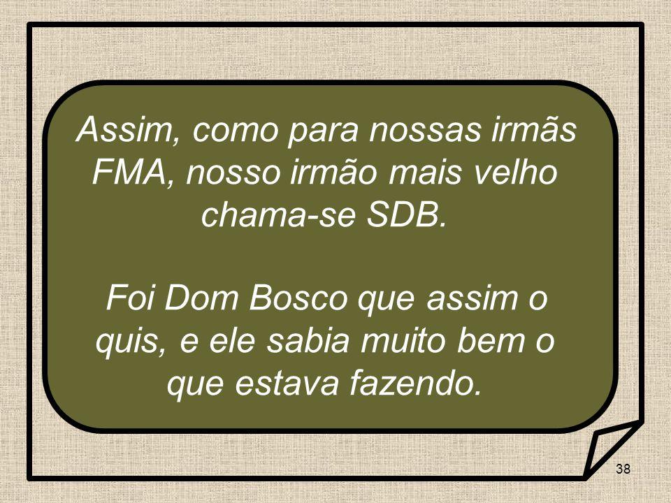 38 Assim, como para nossas irmãs FMA, nosso irmão mais velho chama-se SDB. Foi Dom Bosco que assim o quis, e ele sabia muito bem o que estava fazendo.