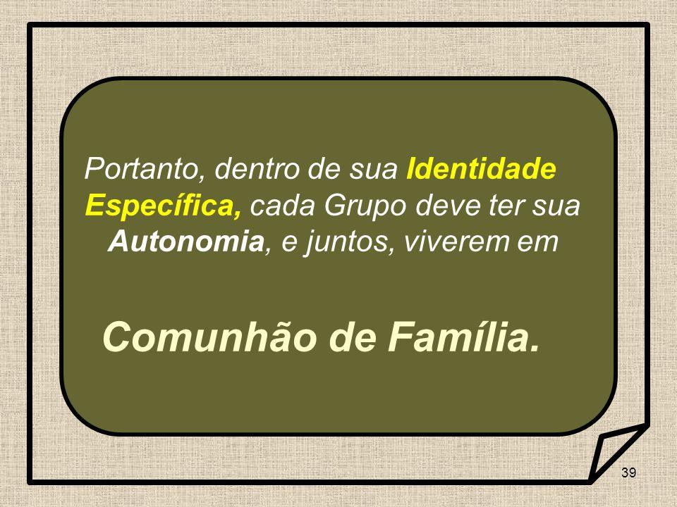 39 Portanto, dentro de sua Identidade Específica, cada Grupo deve ter sua Autonomia, e juntos, viverem em Comunhão de Família.