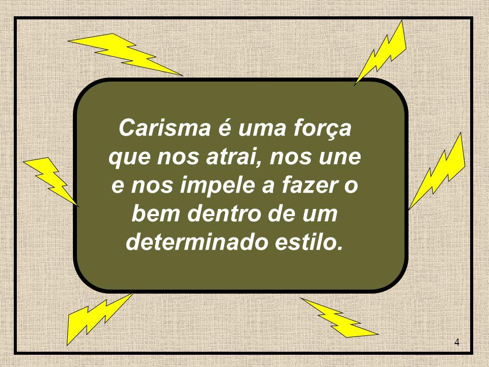 4 Carisma é uma força que nos atrai, nos une e nos impele a fazer o bem dentro de um determinado estilo.