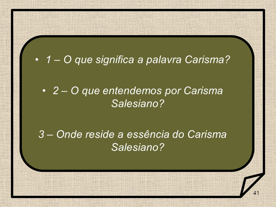 41 1 – O que significa a palavra Carisma? 2 – O que entendemos por Carisma Salesiano? 3 – Onde reside a essência do Carisma Salesiano?