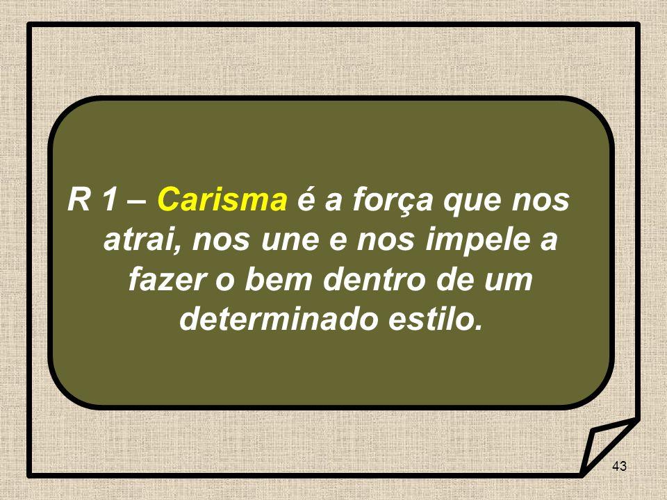 43 R 1 – Carisma é a força que nos atrai, nos une e nos impele a fazer o bem dentro de um determinado estilo.
