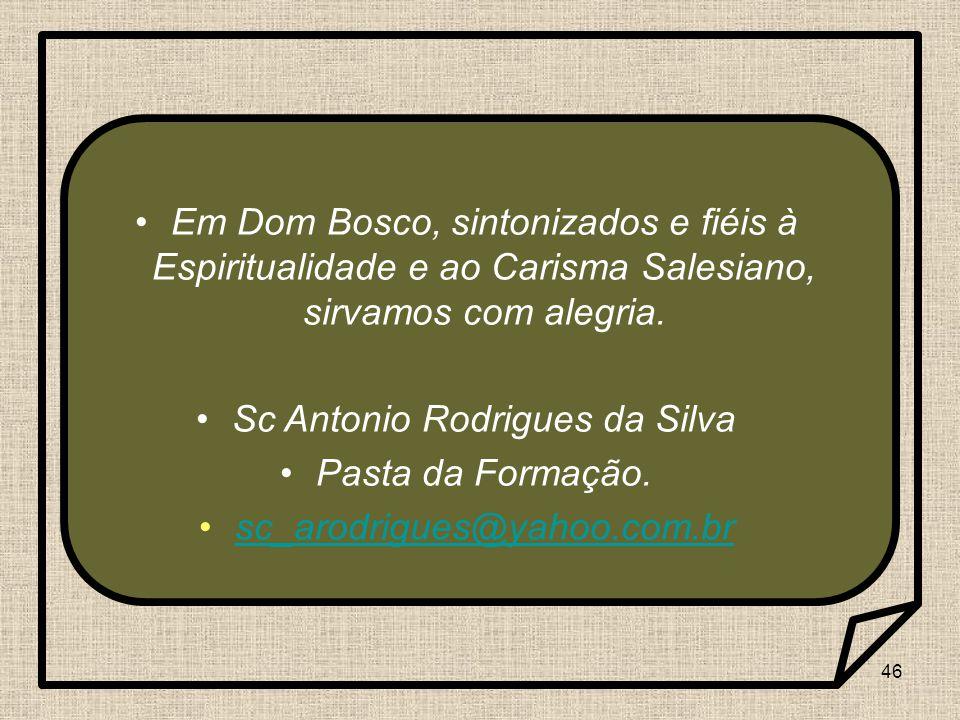 46 Em Dom Bosco, sintonizados e fiéis à Espiritualidade e ao Carisma Salesiano, sirvamos com alegria. Sc Antonio Rodrigues da Silva Pasta da Formação.