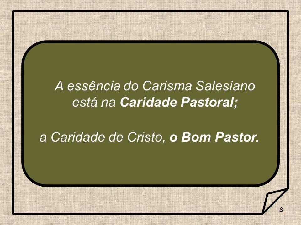 8 A essência do Carisma Salesiano está na Caridade Pastoral; a Caridade de Cristo, o Bom Pastor.