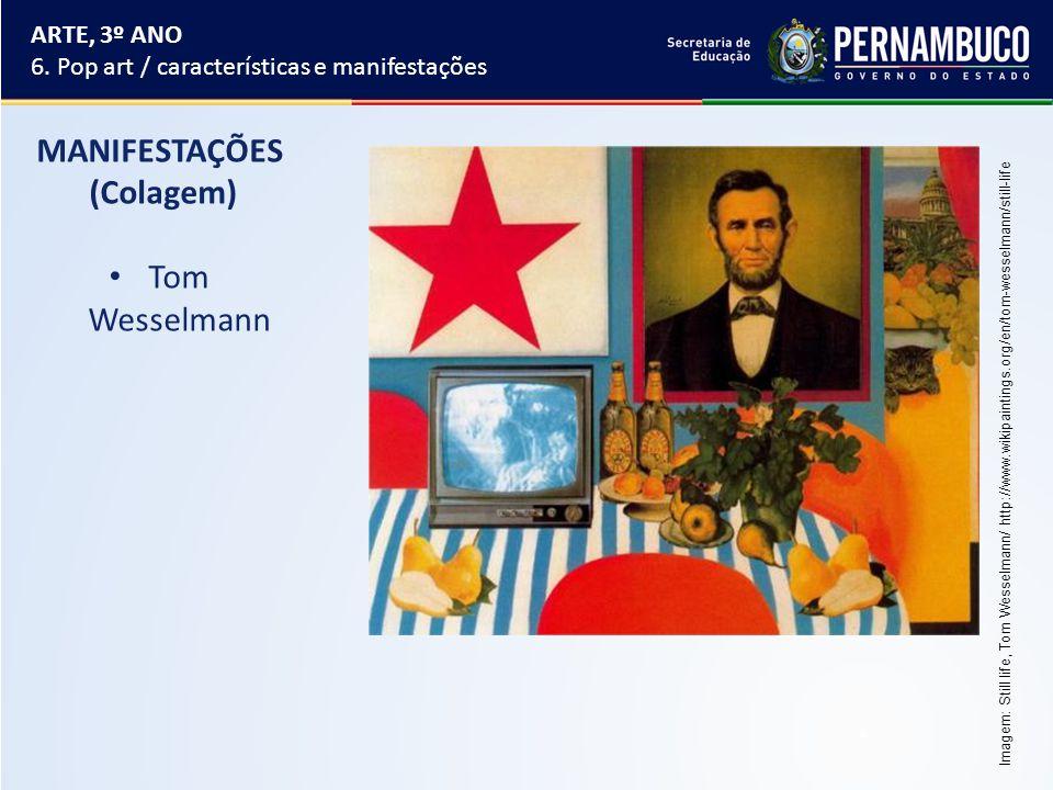 MANIFESTAÇÕES (Colagem) Tom Wesselmann ARTE, 3º ANO 6. Pop art / características e manifestações Imagem: Still life, Tom Wesselmann/ http://www.wikipa