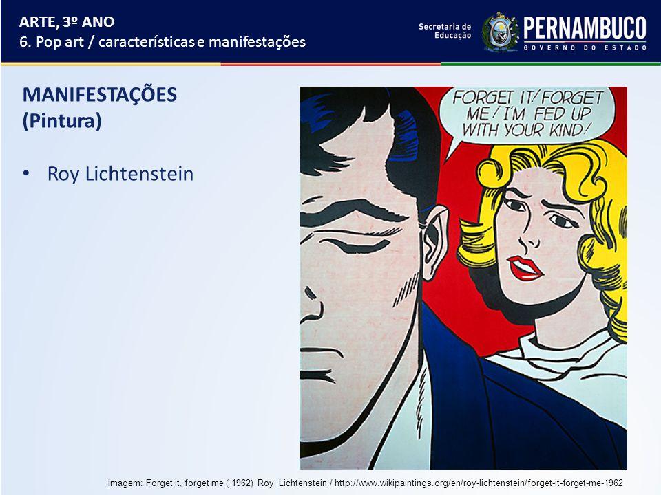 MANIFESTAÇÕES (Pintura) Roy Lichtenstein ARTE, 3º ANO 6. Pop art / características e manifestações Imagem: Forget it, forget me ( 1962) Roy Lichtenste