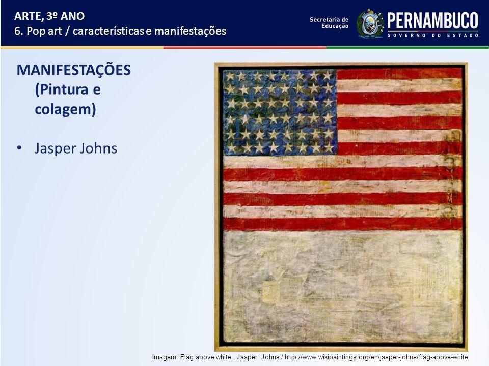 MANIFESTAÇÕES (Pintura e colagem) Jasper Johns ARTE, 3º ANO 6. Pop art / características e manifestações Imagem: Flag above white, Jasper Johns / http